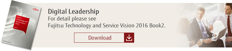 Digital Leadership: For detail please see Fujitsu Technology and Service Vision 2016 Book2. [Download]