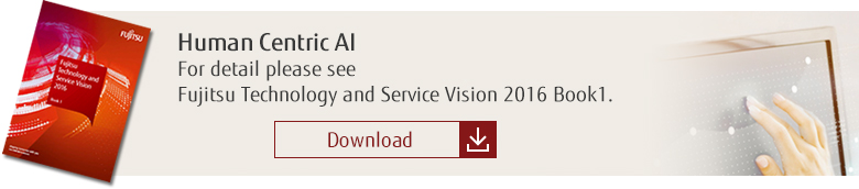 Human Centric AI: For detail please see Fujitsu Technology and Service Vision 2016 Book1. [Download]