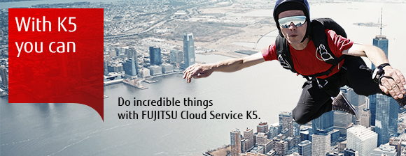 With K5 you can do incredible things with Fujitsu Cloud Service K5.