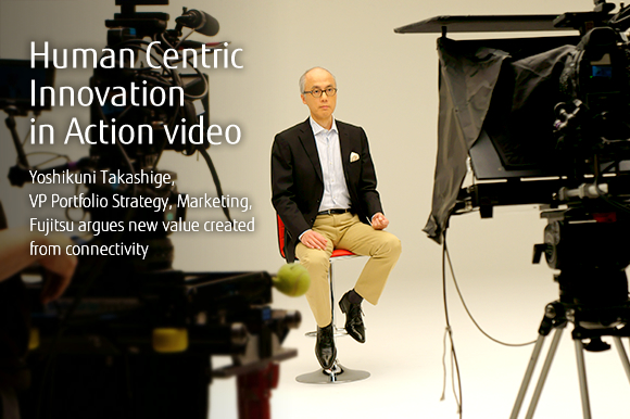 Human Centric Innovation in Action video Yoshikuni Takashige, VP Portfolio Strategy, Marketing, Fujitsu argues new value created from connectivity