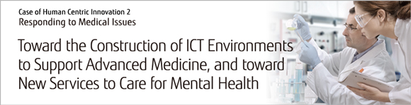 Case of Human Centric Innovation 2 : Responding to Medical Issues Toward the Construction of ICT Environments to Support Advanced Medicine, and toward New Services to Care for Mental Health
