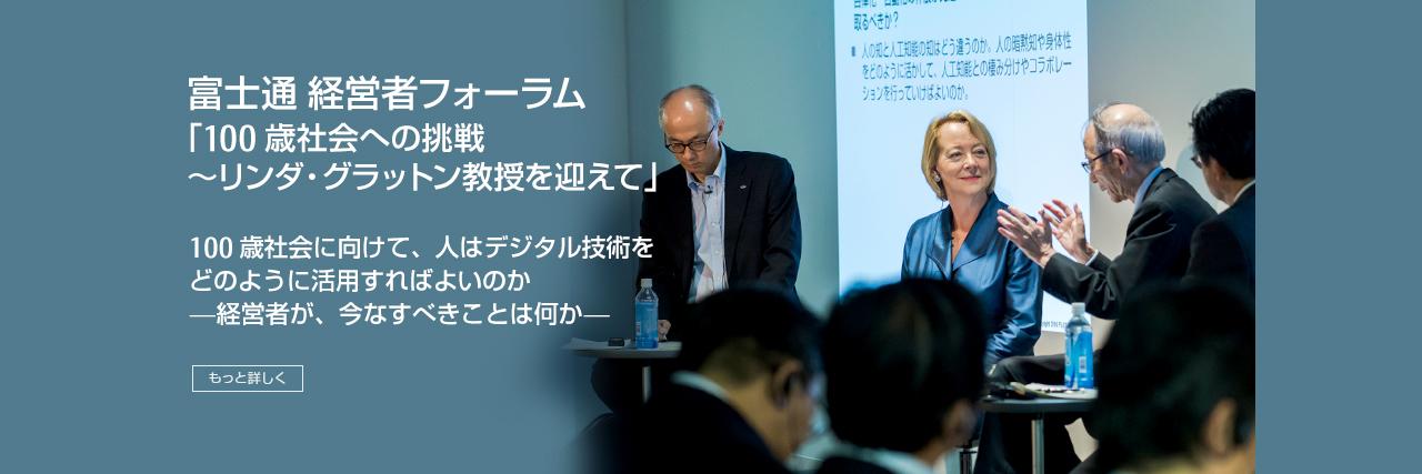 富士通 経営者フォーラム 「100歳社会への挑戦~リンダ・グラットン教授を迎えて」 100歳社会に向けて、人はデジタル技術をどのように活用すればよいのか —経営者が、今なすべきことは何か— [もっと詳しく]
