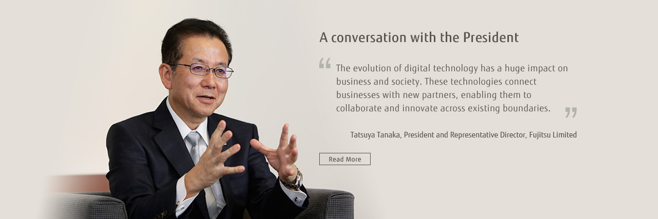 "A conversation with the President ""The evolution of digital technology has a huge impact on business and society. These technologies connect businesses with new partners, enabling them to collaborate and innovate across existing boundaries."" Tatsuya Tanaka, President and Representative Director, Fujitsu Limited [Read More]"