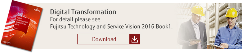 Digital Transformation: For detail please see Fujitsu Technology and Service Vision 2016 Book1. [Download]