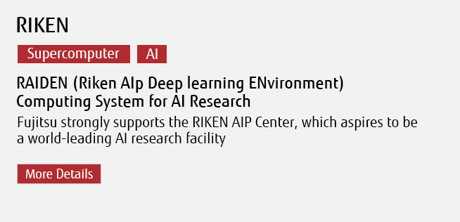 RIKEN [Supercomputer][AI] RAIDEN (Riken AIp Deep learning ENvironment) Computing System for AI Research Fujitsu strongly supports the RIKEN AIP Center, which aspires to be a world-leading AI research facility More Details