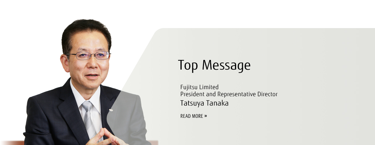 Top Message Fujitsu Limited President and Representative Director Tatsuya Tanaka READ MORE