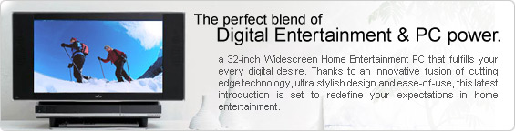 The perfect blend of Digital Entertainment & PC power. A 32-inch Widescreen Home Entertainment PC that fulfills your every digital desire. Thanks to an innovative fusion of cutting edge technology, ultra stylish design and ease-of-use, this latest introduction is set to redefine your expectations in home entertainment.