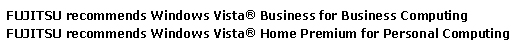 Fujitsu recommends Windows Vista® Business for Business Computing and Windows Vista® Home Premium for Personal Computing.