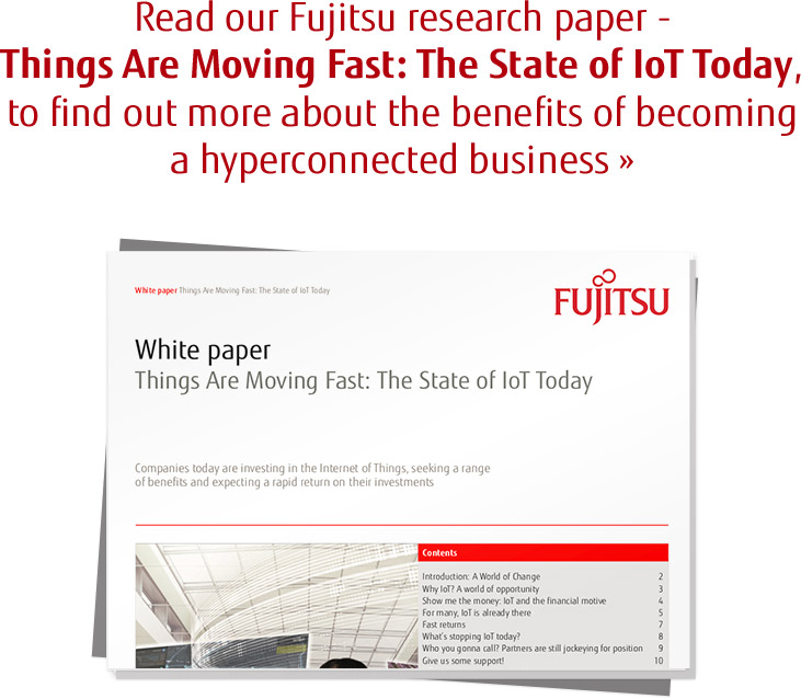 Read our Fujitsu research paper - Things Are Moving Fast: The State of IoT Today, to find out more about the benefits of becoming a hyperconnected business