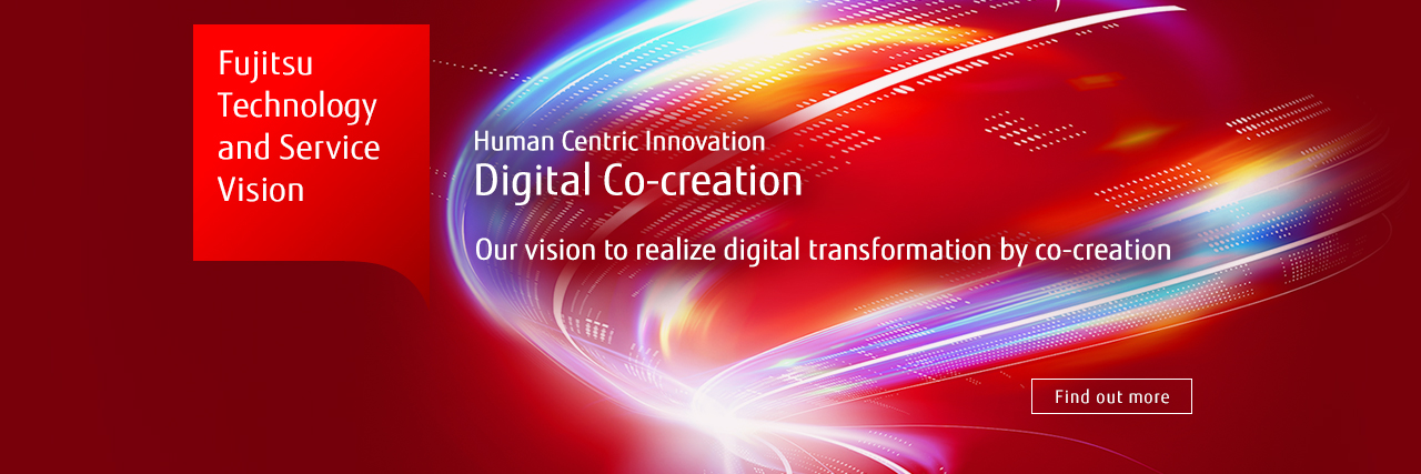 Fujitsu Technology and Service Vision Human Centric Innovation Digital Co-creation Our vision to realize digital transformation by co-creation [Find out more]