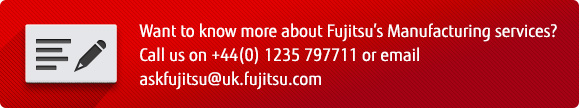 Want to know more about Fujitsu's manufacturing services? Call us on +44 (0) 1235 797711 or email askfujitsu@uk.fujitsu.com