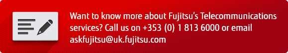 Want to know more about Fujitus's Telecommunications services? Call us on +353(0) 1813 6000 or email askfujitsu@uk.fujitsu.com