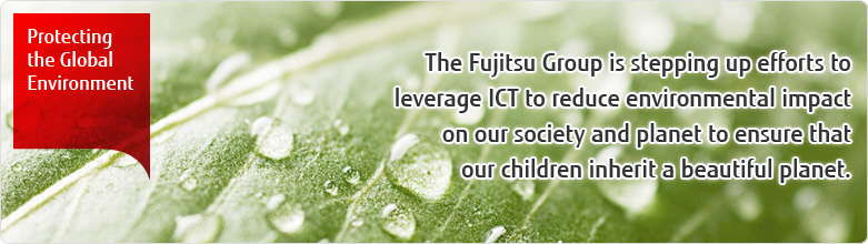 Protecting the Global Environment - The Fujitsu Group is stepping up efforts to leverage ICT to reduce environmental impact on our society and planet to ensure that our children inherit a beautiful planet.
