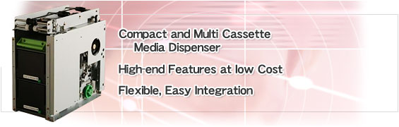 Compact and Multi Cassette Media Dispencer. High-end Features at low Cost Flexible, Easy Integration.