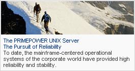 The PRIMEPOWER UNIX Server The Pursuit of Reliability: To date, the mainframe-centered operational systems of the corporate world have provided high reliability and stability.