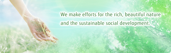 We make efforts for the rich, beautiful nature and the sustainable social development, cooperating with society.