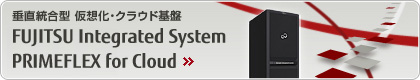 垂直統合・仮想化・クラウド基盤 FUJITSU Integrated System PRIMEFLEX for Cloud