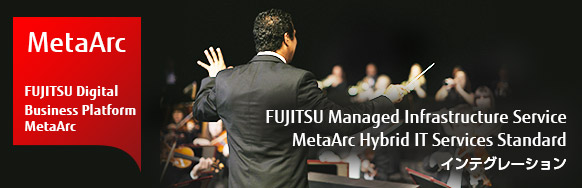 [MetaArc / FUJITSU Digital Business Platform MetaArc] FUJITSU Managed Infrastructure Service MetaArc Hybrid IT Services Standard インテグレーション