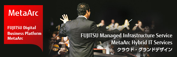 [MetaArc / FUJITSU Digital Business Platform MetaArc] FUJITSU Managed Infrastructure Service MetaArc Hybrid IT Services クラウド・グランドデザイン