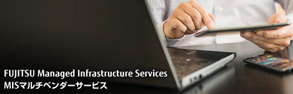 FUJITSU Managed Infrastructure Services MISマルチベンダーサービス