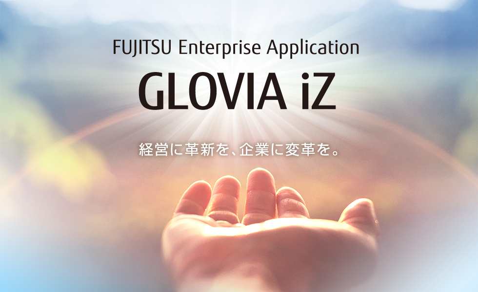 FUJITSU Enterprise Application GLOVIA iZ 経営に革新を、企業に変革を。