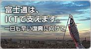 富士通は、ICTで支えます。 一日も早い復興に向けて