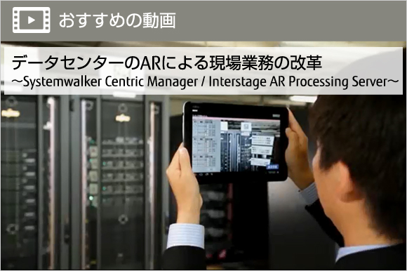 データセンターのARによる現場業務の改革~Systemwalker Centric Manager /  Interstage AR Processing Server~