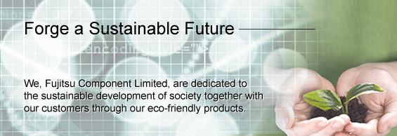 Forge a Sustainable Future. We, Fujitsu Component Limited, are dedicated to the sustainable development of society together with our customers through our eco-friendly poducts.