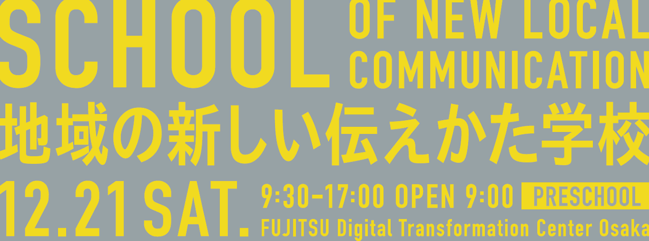 地域の新しい伝えかた学校 12.21 SAT. 9:30-17:00 OPEN 9:15 PRESCHOOL FUJITSU DIGITAL TRANSFORMATION CENTER OSAKA