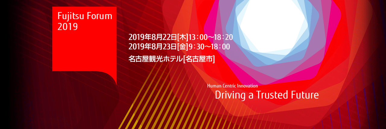 Fujitsu Forum 2019 Human Centric Innovation - Driving a Trusted Future 【日時】2019年8月22日(木曜日)・23日(金曜日)【場所】名古屋観光ホテル(名古屋市)