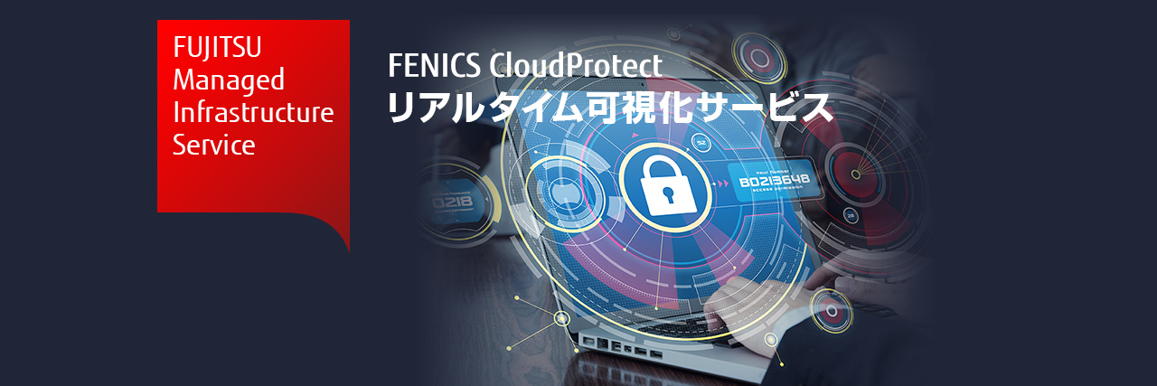 FUJITSU Managed Infrastructure Service FENICS CloudProtect リアルタイム可視化サービス