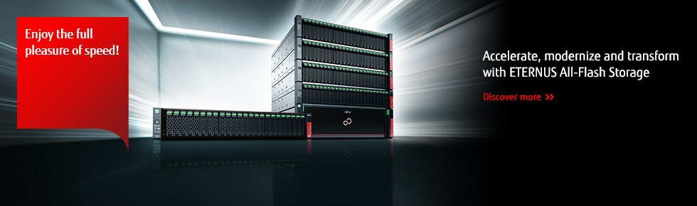 Enjoy the full pleasure of speed! : Accelerate, modernize and transform with ETERNUS All-Flash Storage [Discover More]