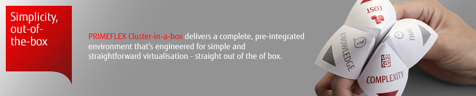 PRIMEFLEX Cluster-in-a-box delivers a complete, pre-integrated environment that's engineered for simple and straightforward virtualisation - straight out of the box.