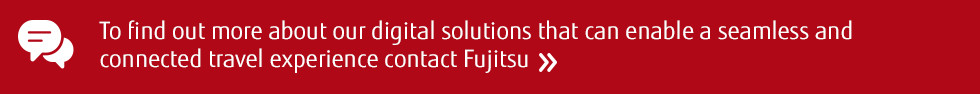 To find out more about our digital solutions that can enable a seamless and connected travel experience contact Fujitsu