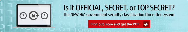 Is it official, secret, or top secret? The new HM Government security classification three-tier system. Find out more and get the PDF.