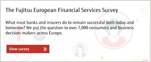 The Fujitsu European Financial Services Survey. What must banks and insurers do to remain successful both today and tomorrow? We put the question to over 7,000 consumers and business decision-makers across Europe. View survey.