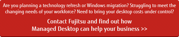 Contact Fujitsu to find out how Managed Desktop can help your business