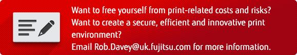 Want to free yourself from print-related costs and risks? Want to create a secure, efficient and innovative print environment? Email Rob.Davey@uk.fujitsu.com for more information.