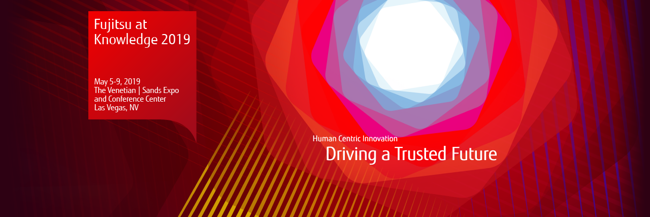 Fujitsu at Knowledge 2019 May 5-9, 2019  The Venetian | Sands Expo and Convention Center Las Vegas, NV
