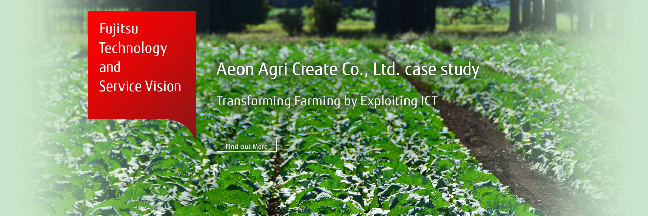 Fujitsu Technology and Service Vision Aeon Agri Create Co., Ltd. Transforming Farming by Exploiting ICT Find out More