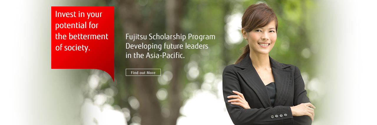 Invest in your potential for the betterment of society. Fujitsu Scholarship Program Developing future leaders in the Asia-Pacific. [Find out More]